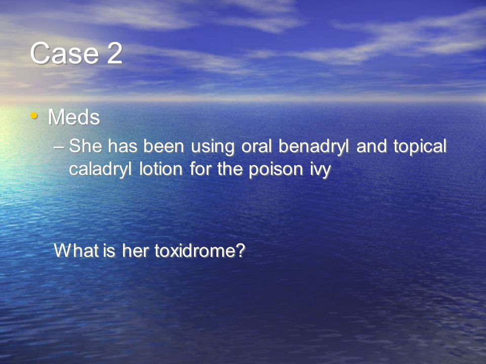 Case 2 Meds. She has been using oral benadryl and topical caladryl lotion for the poison ivy.