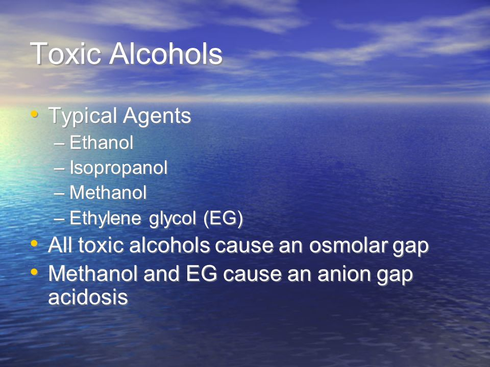 Toxic Alcohols Typical Agents All toxic alcohols cause an osmolar gap