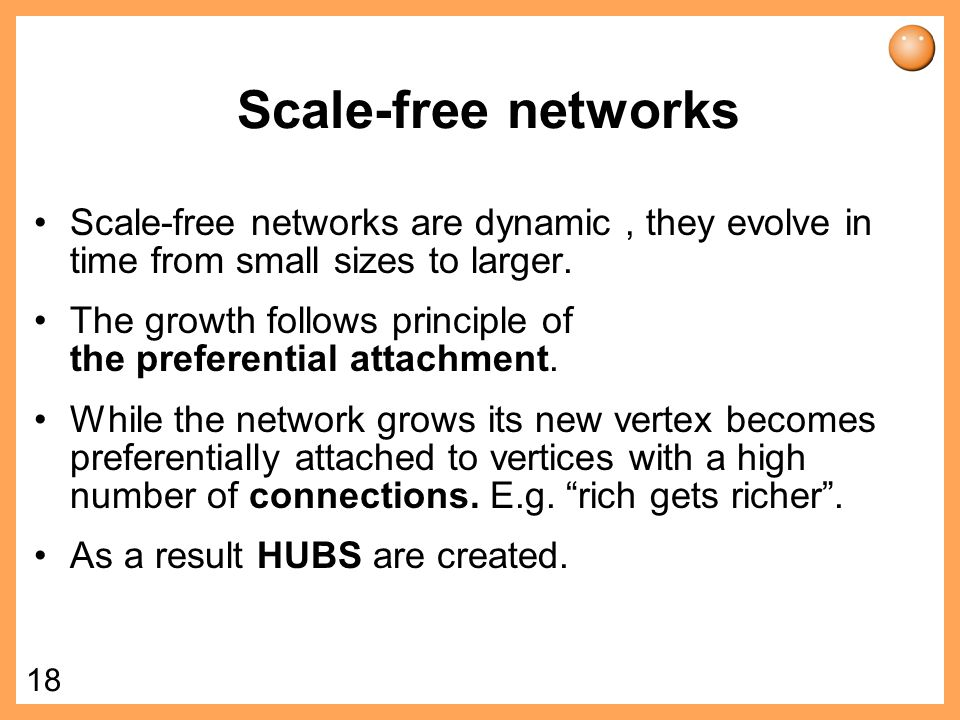 Scale-free networks Scale-free networks are dynamic , they evolve in time from small sizes to larger.
