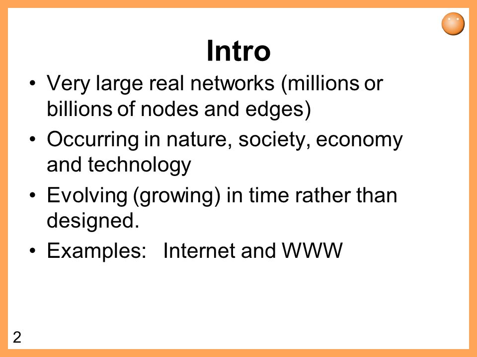 Intro Very large real networks (millions or billions of nodes and edges) Occurring in nature, society, economy and technology.