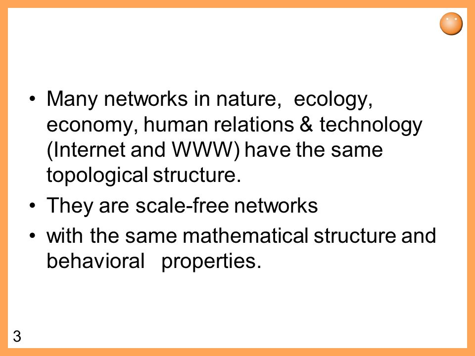 Many networks in nature, ecology, economy, human relations & technology (Internet and WWW) have the same topological structure.