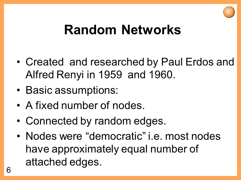 Random Networks Created and researched by Paul Erdos and Alfred Renyi in 1959 and 1960. Basic assumptions: