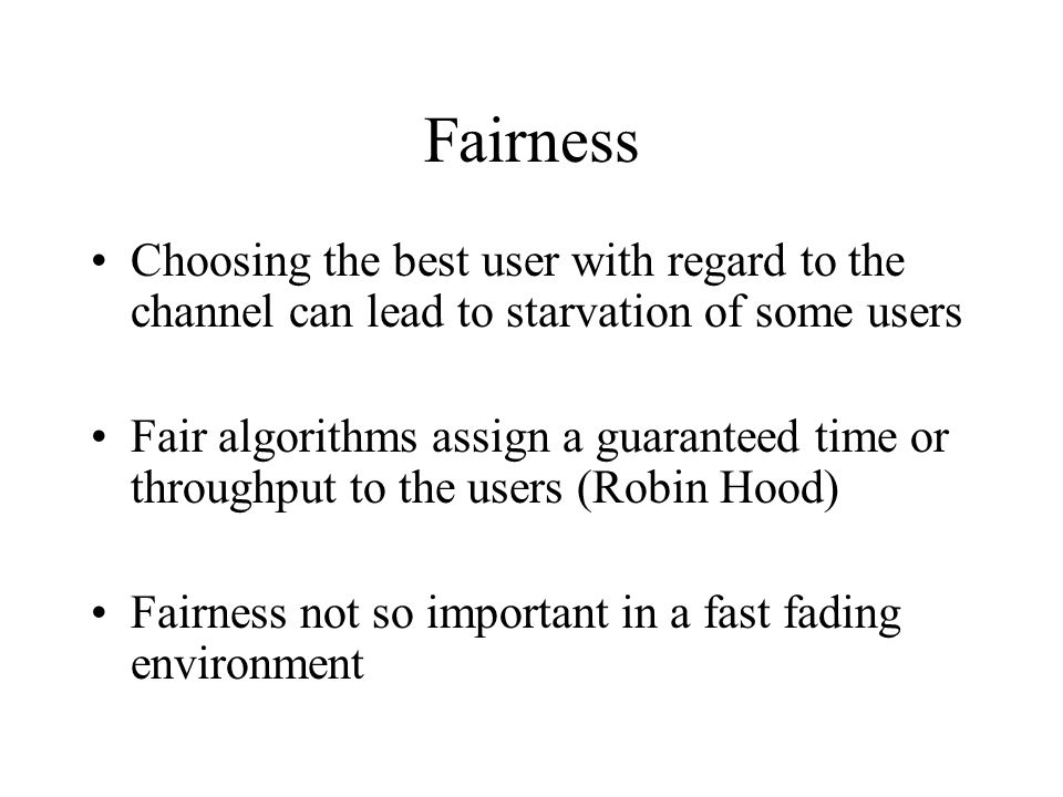 Fairness Choosing the best user with regard to the channel can lead to starvation of some users.
