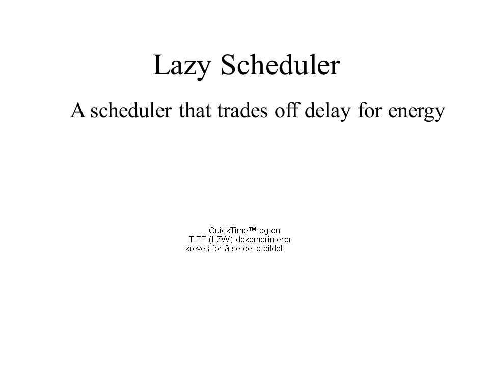 Lazy Scheduler A scheduler that trades off delay for energy