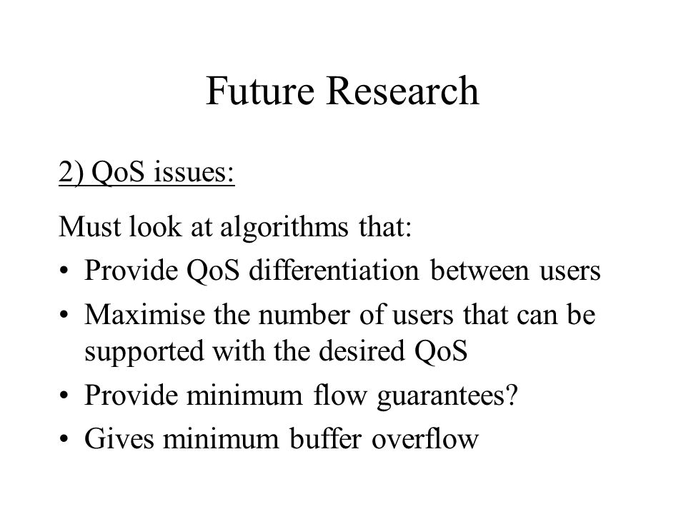 Future Research 2) QoS issues: Must look at algorithms that: