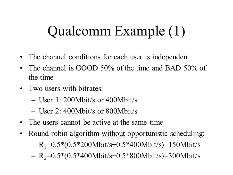 Qualcomm Example (1) The channel conditions for each user is independent. The channel is GOOD 50% of the time and BAD 50% of the time.
