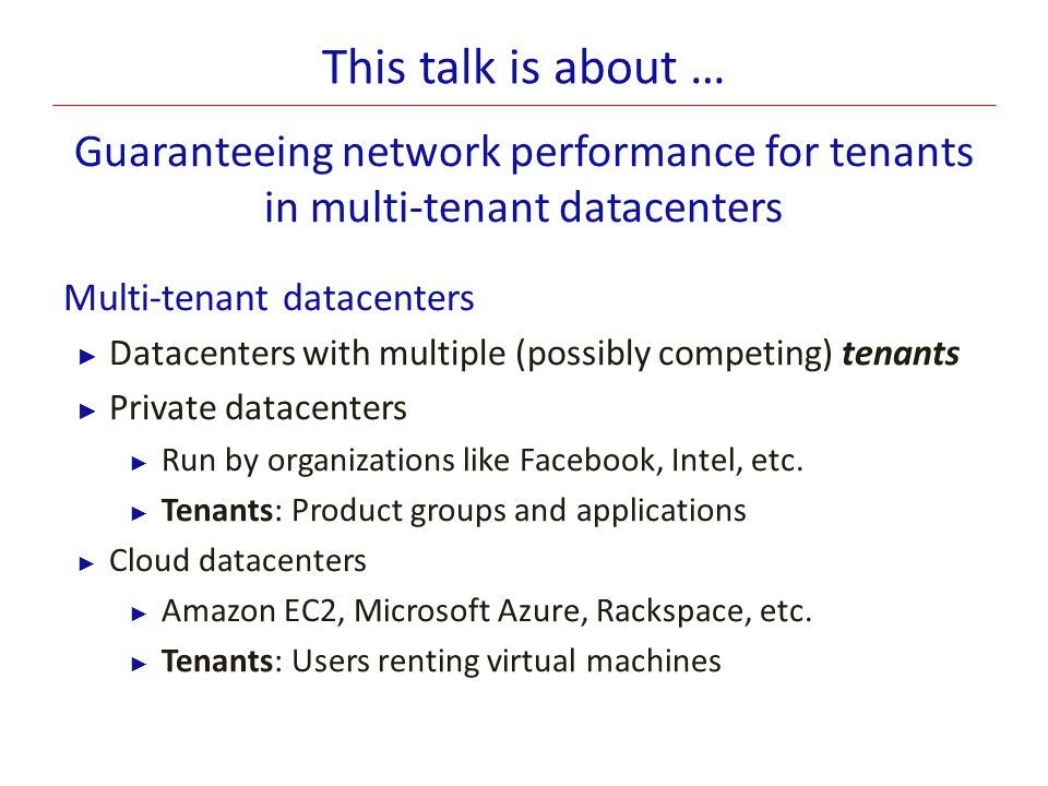 This talk is about … Guaranteeing network performance for tenants in multi-tenant datacenters. Multi-tenant datacenters.