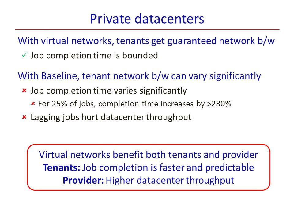 Private datacenters With virtual networks, tenants get guaranteed network b/w. Job completion time is bounded.