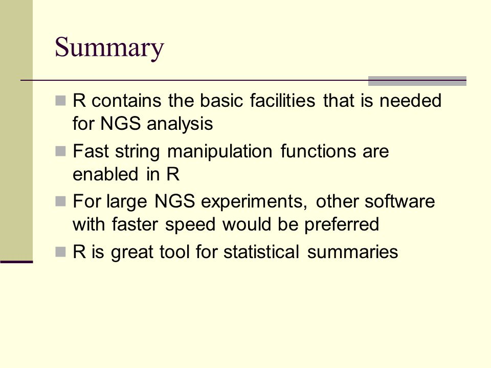 Summary R contains the basic facilities that is needed for NGS analysis. Fast string manipulation functions are enabled in R.
