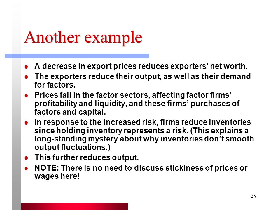 Another example A decrease in export prices reduces exporters' net worth. The exporters reduce their output, as well as their demand for factors.