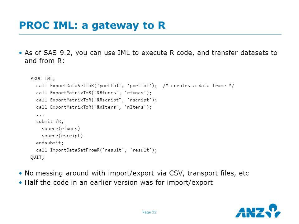 PROC IML: a gateway to R As of SAS 9.2, you can use IML to execute R code, and transfer datasets to and from R: