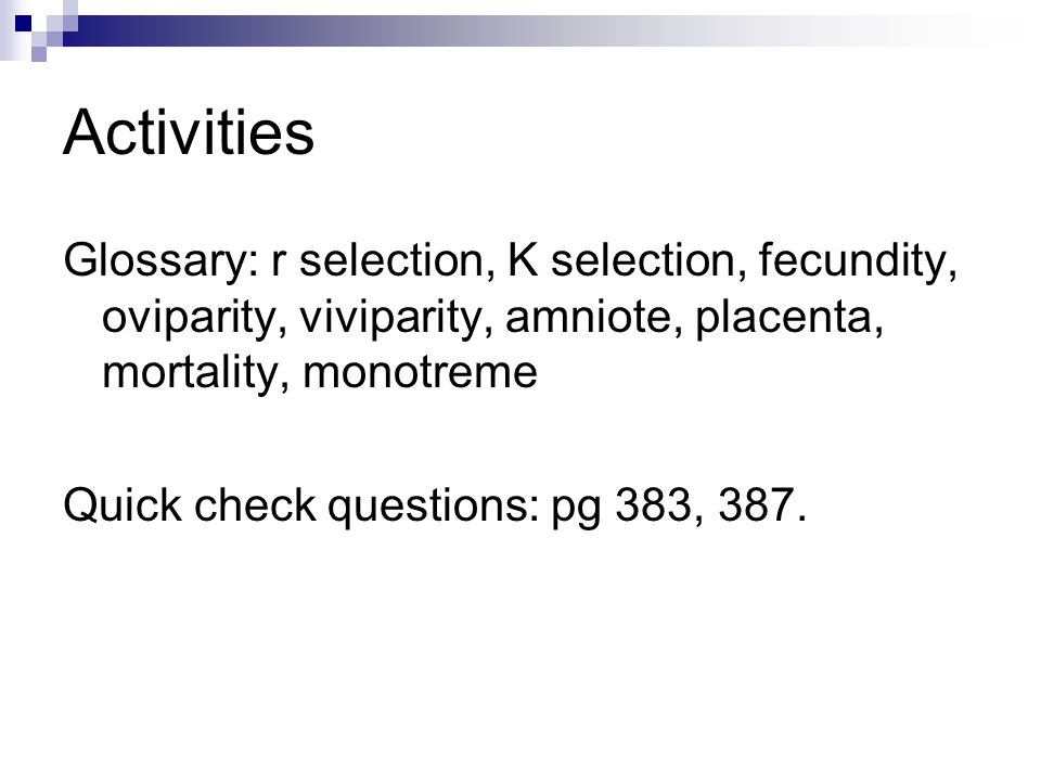 Activities Glossary: r selection, K selection, fecundity, oviparity, viviparity, amniote, placenta, mortality, monotreme.