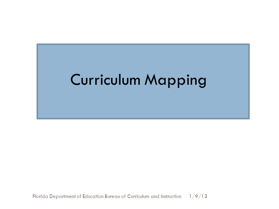 Curriculum Mapping Florida Department of Education Bureau of Curriculum and Instruction 1/9/13