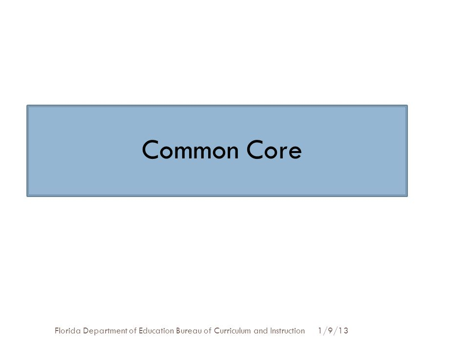 Common Core Florida Department of Education Bureau of Curriculum and Instruction 1/9/13