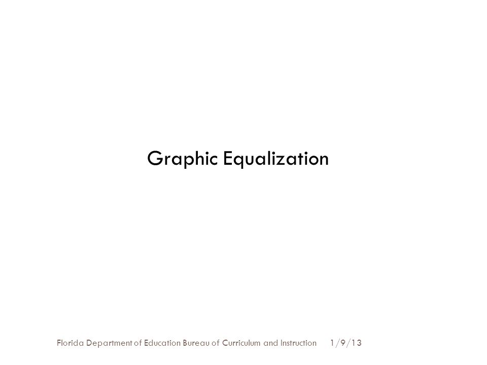 Graphic Equalization Florida Department of Education Bureau of Curriculum and Instruction 1/9/13