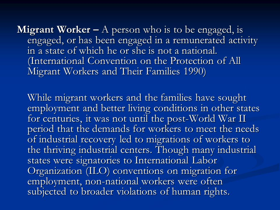 Migrant Worker – A person who is to be engaged, is engaged, or has been engaged in a remunerated activity in a state of which he or she is not a national. (International Convention on the Protection of All Migrant Workers and Their Families 1990)