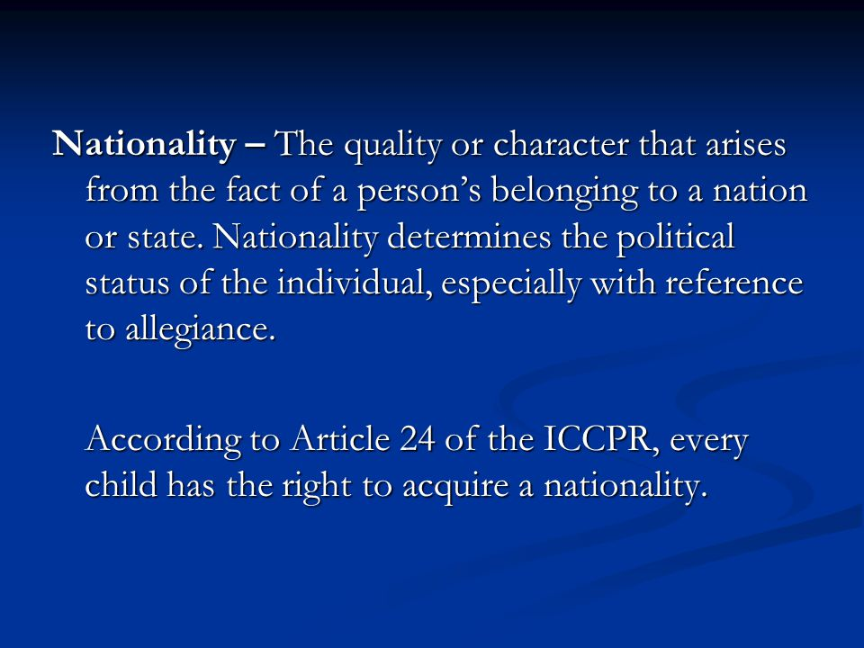 Nationality – The quality or character that arises from the fact of a person's belonging to a nation or state. Nationality determines the political status of the individual, especially with reference to allegiance.