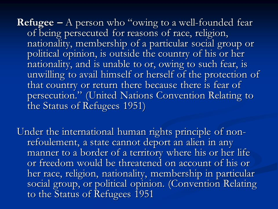 Refugee – A person who owing to a well-founded fear of being persecuted for reasons of race, religion, nationality, membership of a particular social group or political opinion, is outside the country of his or her nationality, and is unable to or, owing to such fear, is unwilling to avail himself or herself of the protection of that country or return there because there is fear of persecution. (United Nations Convention Relating to the Status of Refugees 1951)
