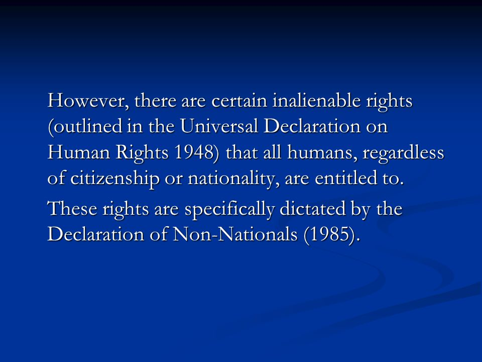 However, there are certain inalienable rights (outlined in the Universal Declaration on Human Rights 1948) that all humans, regardless of citizenship or nationality, are entitled to.