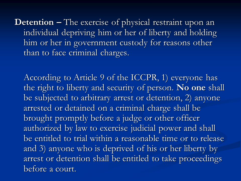 Detention – The exercise of physical restraint upon an individual depriving him or her of liberty and holding him or her in government custody for reasons other than to face criminal charges.