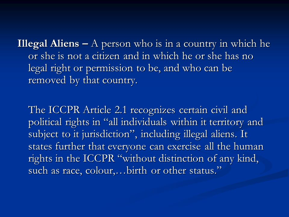 Illegal Aliens – A person who is in a country in which he or she is not a citizen and in which he or she has no legal right or permission to be, and who can be removed by that country.