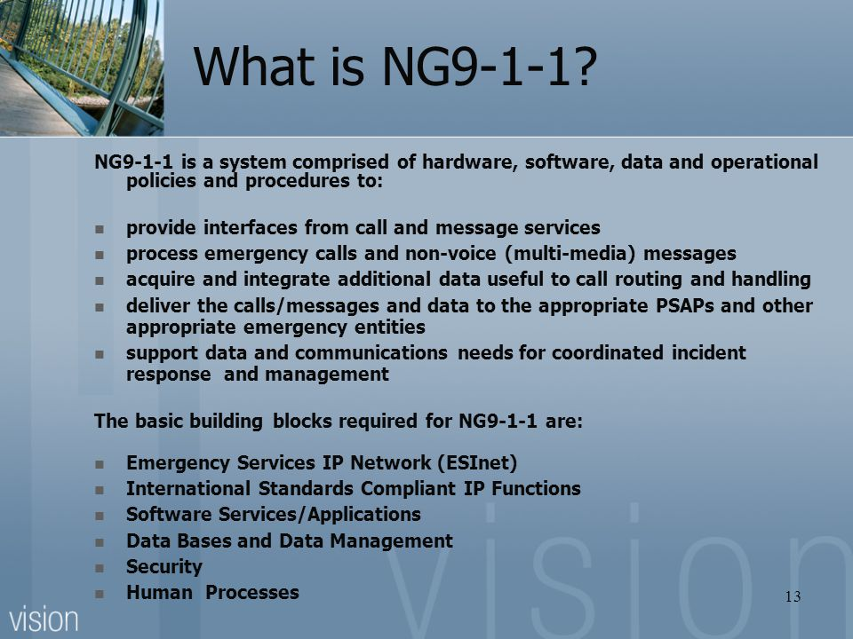 What is NG9-1-1 NG9-1-1 is a system comprised of hardware, software, data and operational policies and procedures to: