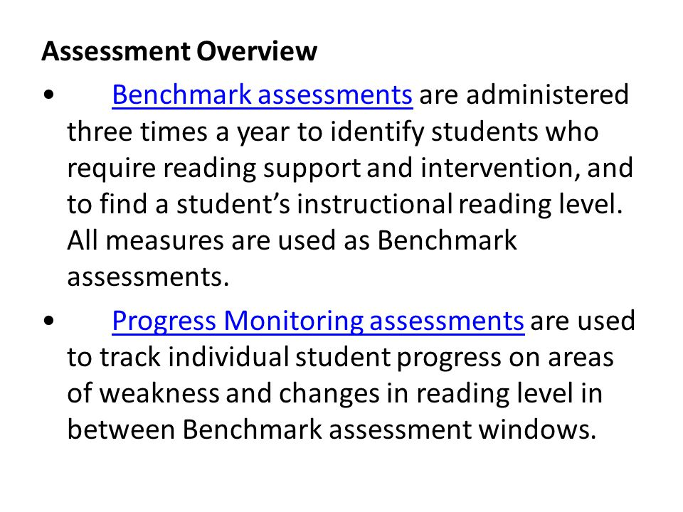 Assessment Overview • Benchmark assessments are administered three times a year to identify students who require reading support and intervention, and to find a student's instructional reading level.