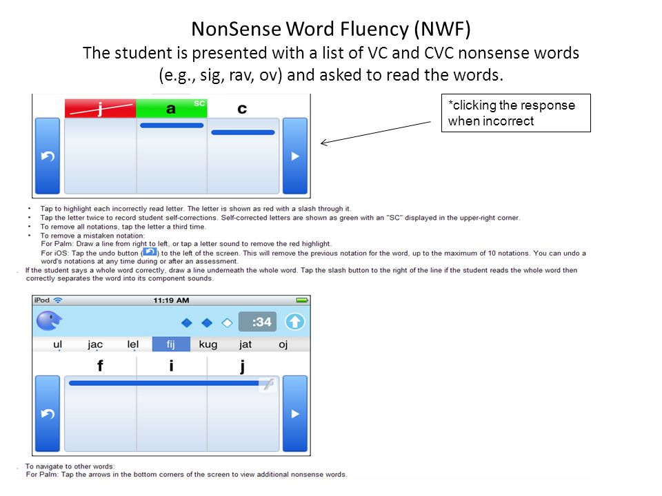 NonSense Word Fluency (NWF) The student is presented with a list of VC and CVC nonsense words (e.g., sig, rav, ov) and asked to read the words.