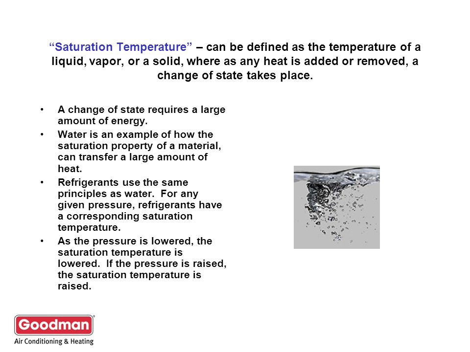 Saturation Temperature – can be defined as the temperature of a liquid, vapor, or a solid, where as any heat is added or removed, a change of state takes place.