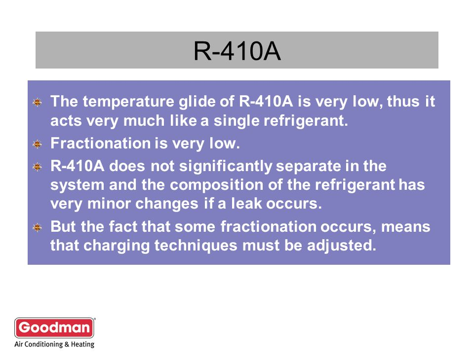 R-410A The temperature glide of R-410A is very low, thus it acts very much like a single refrigerant.
