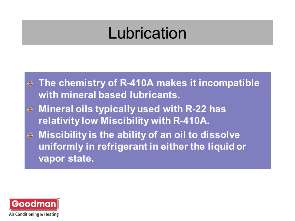 Lubrication The chemistry of R-410A makes it incompatible with mineral based lubricants.