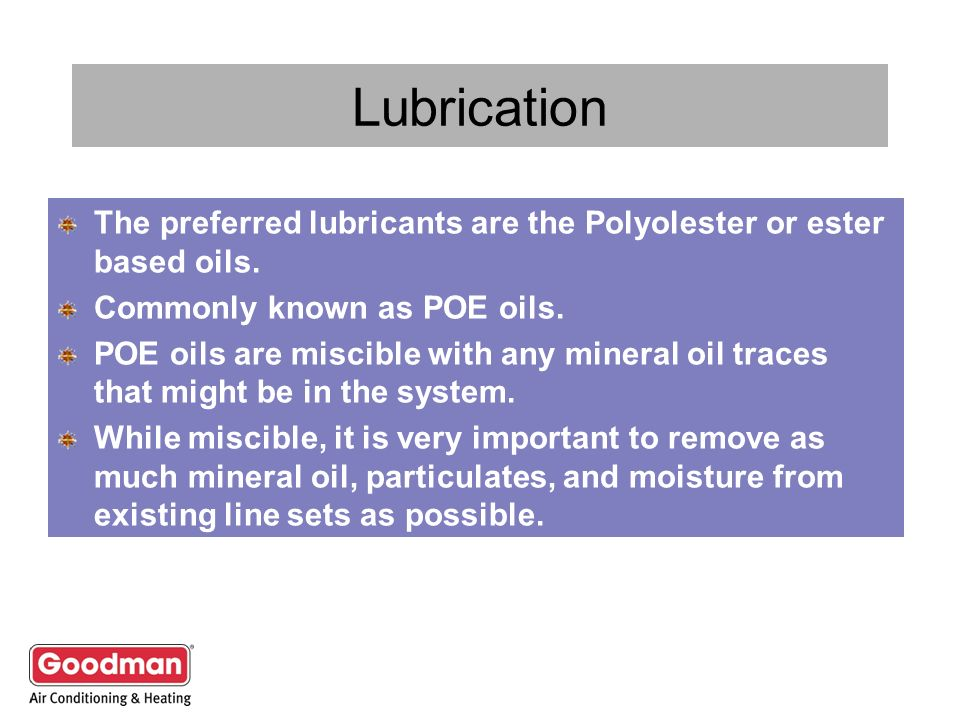 Lubrication The preferred lubricants are the Polyolester or ester based oils. Commonly known as POE oils.