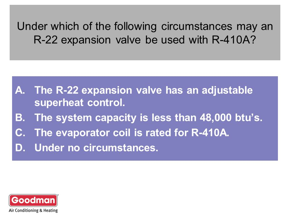 Under which of the following circumstances may an R-22 expansion valve be used with R-410A