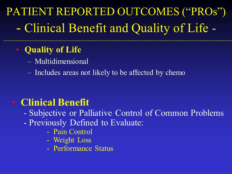 PATIENT REPORTED OUTCOMES ( PROs ) - Clinical Benefit and Quality of Life -