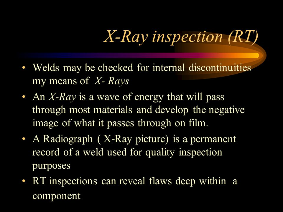 X-Ray inspection (RT) Welds may be checked for internal discontinuities my means of X- Rays.