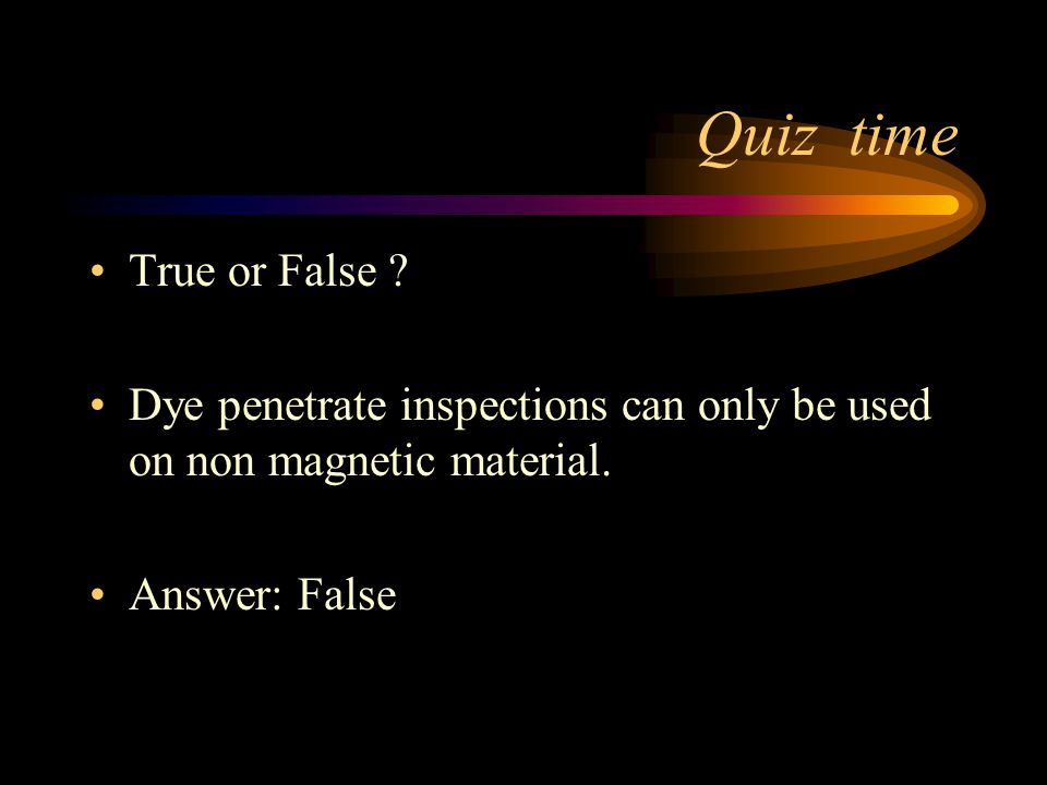 Quiz time True or False . Dye penetrate inspections can only be used on non magnetic material.
