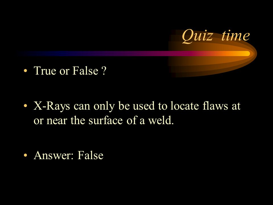 Quiz time True or False X-Rays can only be used to locate flaws at or near the surface of a weld.