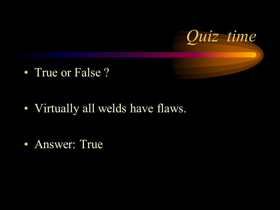Quiz time True or False Virtually all welds have flaws. Answer: True
