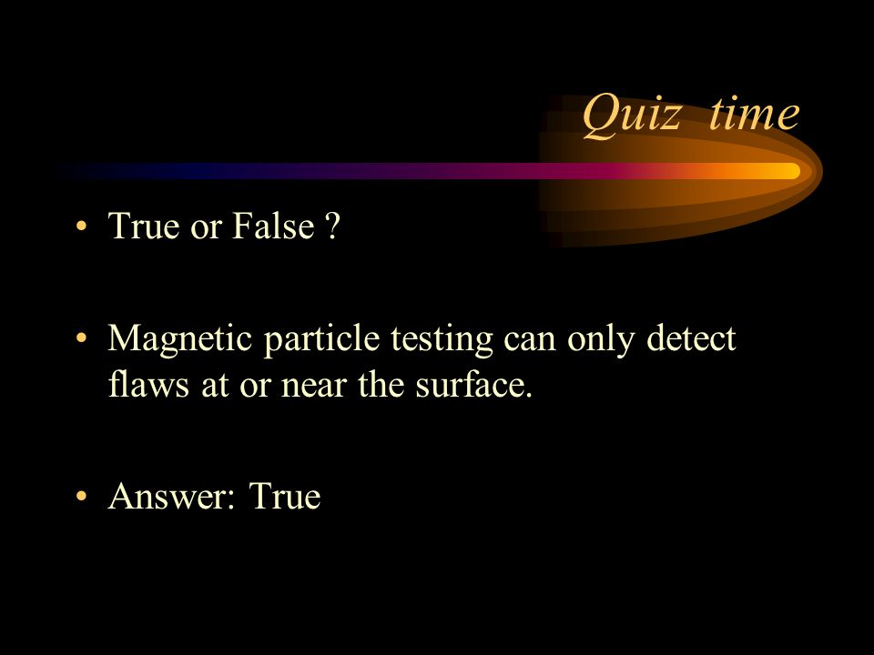 Quiz time True or False Magnetic particle testing can only detect flaws at or near the surface.