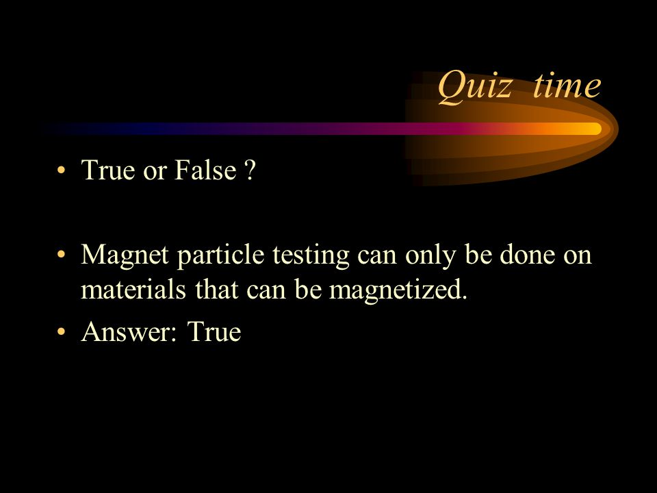 Quiz time True or False Magnet particle testing can only be done on materials that can be magnetized.