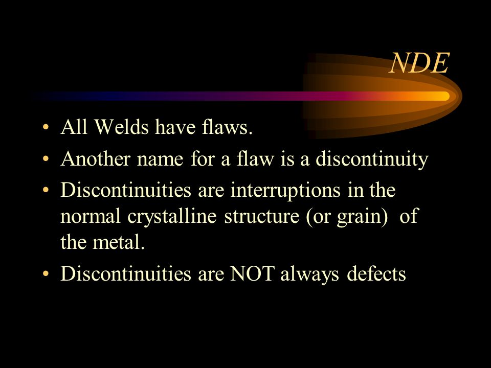 NDE All Welds have flaws. Another name for a flaw is a discontinuity