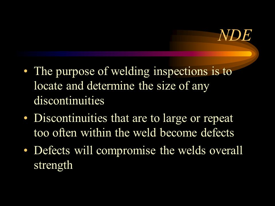 NDE The purpose of welding inspections is to locate and determine the size of any discontinuities.