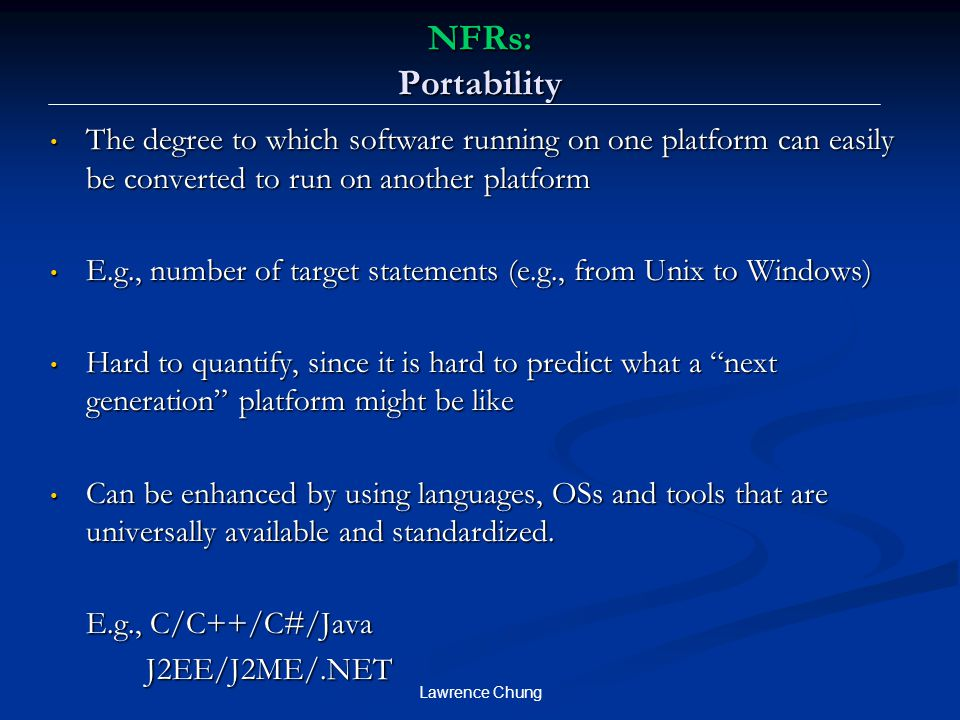 NFRs: Portability The degree to which software running on one platform can easily be converted to run on another platform.