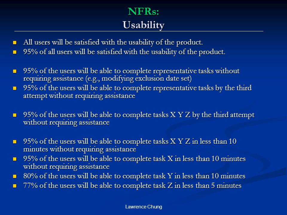 NFRs: Usability All users will be satisfied with the usability of the product. 95% of all users will be satisfied with the usability of the product.
