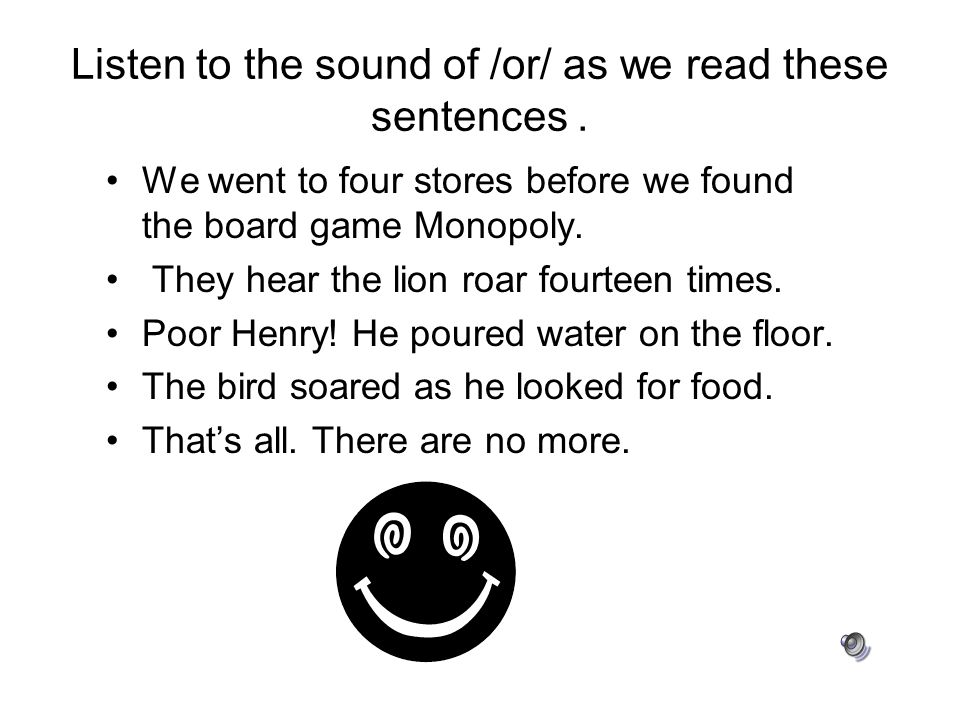 Listen to the sound of /or/ as we read these sentences .