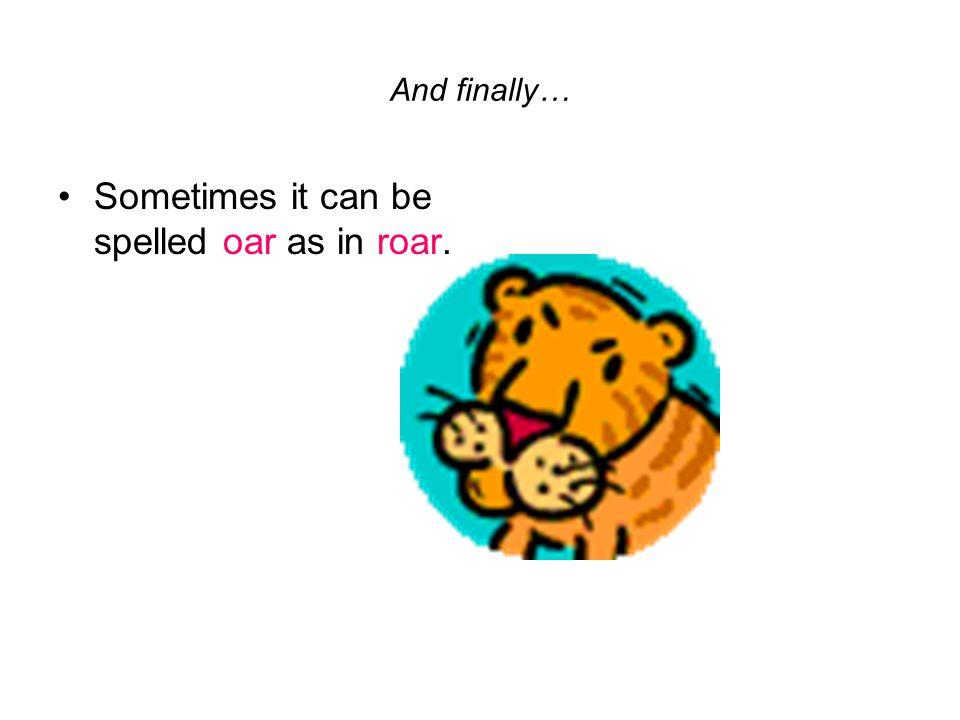 Sometimes it can be spelled oar as in roar.