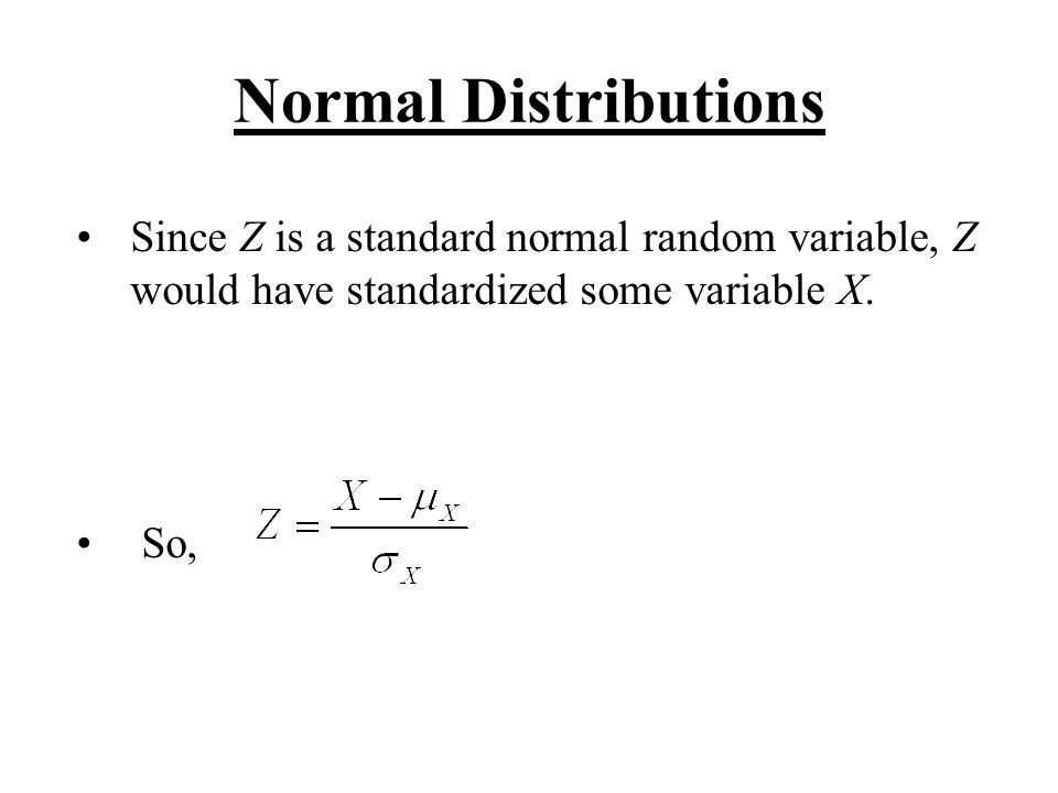 Normal Distributions Since Z is a standard normal random variable, Z would have standardized some variable X.