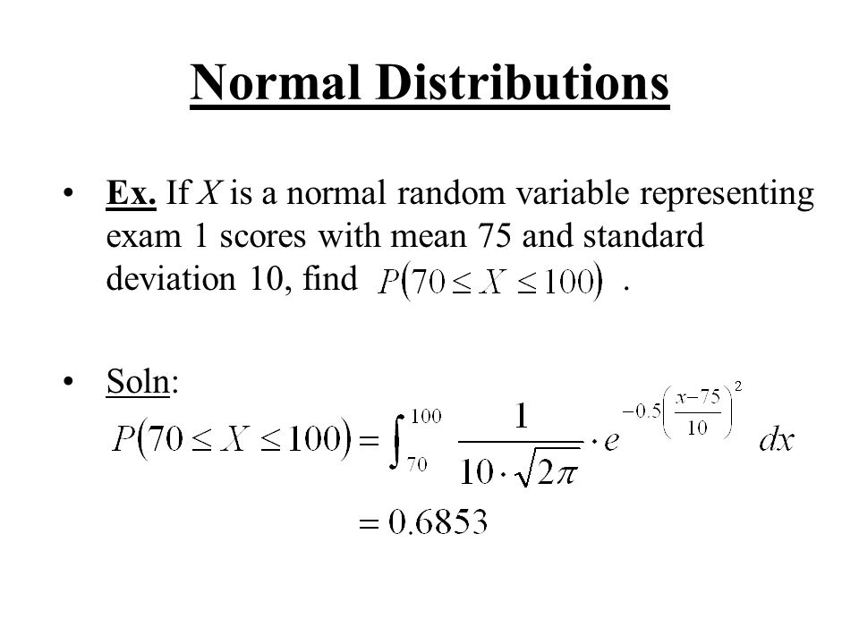 Normal Distributions Ex. If X is a normal random variable representing exam 1 scores with mean 75 and standard deviation 10, find .