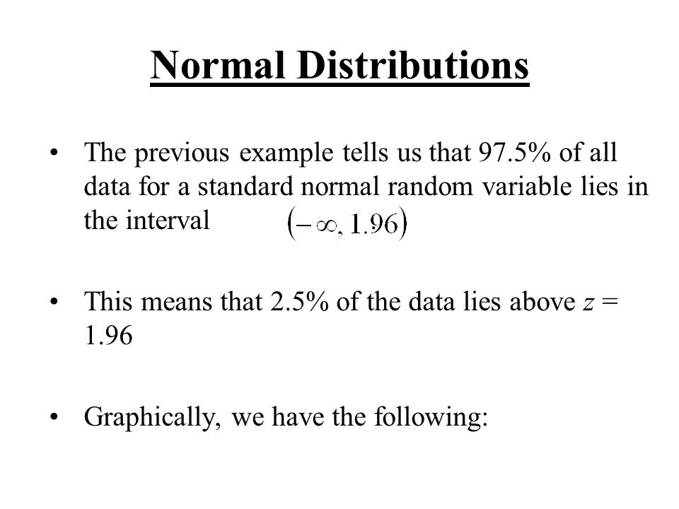 Normal Distributions The previous example tells us that 97.5% of all data for a standard normal random variable lies in the interval .