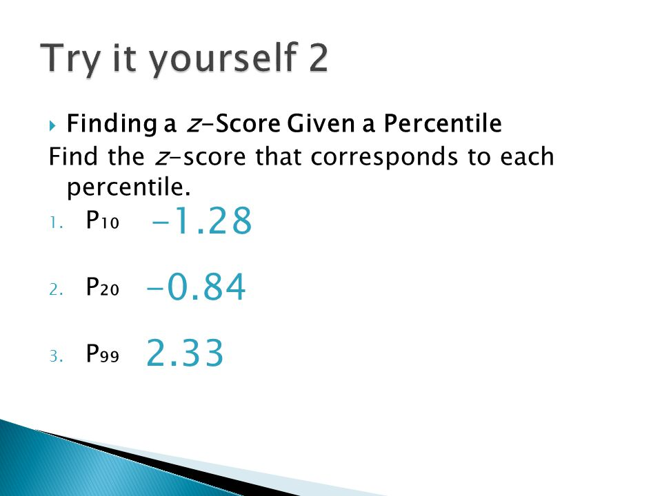 Try it yourself 2 Finding a z-Score Given a Percentile. Find the z-score that corresponds to each percentile.